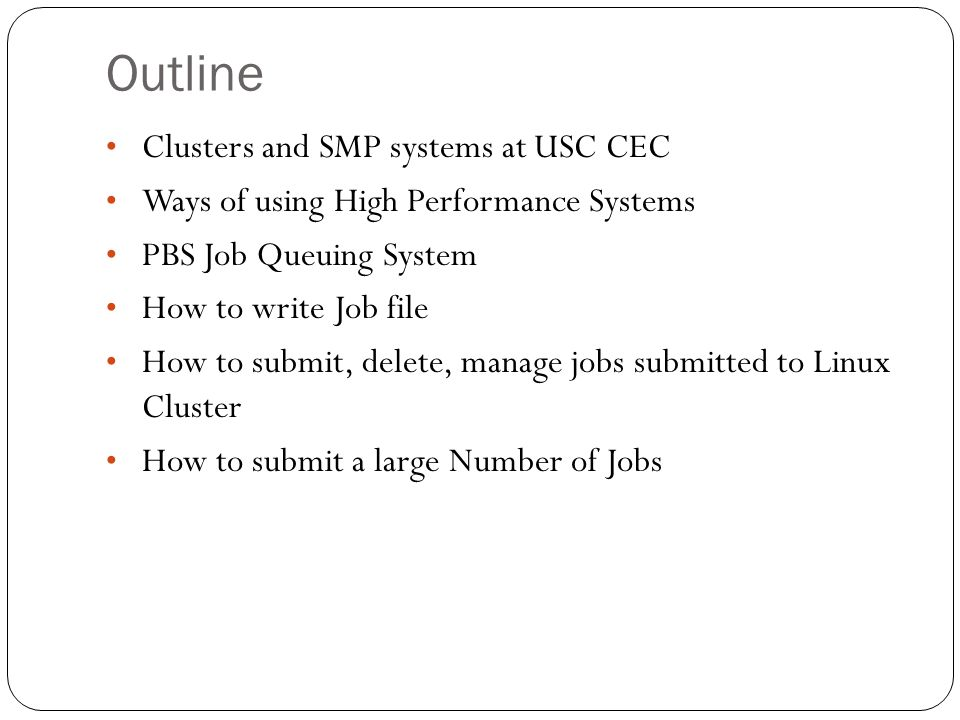 Outline Clusters and SMP systems at USC CEC Ways of using High Performance Systems PBS Job Queuing System How to write Job file How to submit, delete, manage jobs submitted to Linux Cluster How to submit a large Number of Jobs