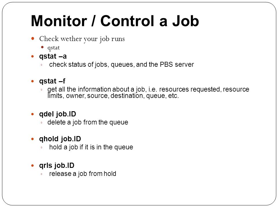 Monitor / Control a Job Check wether your job runs qstat qstat –a ◦ check status of jobs, queues, and the PBS server qstat –f ◦ get all the information about a job, i.e.