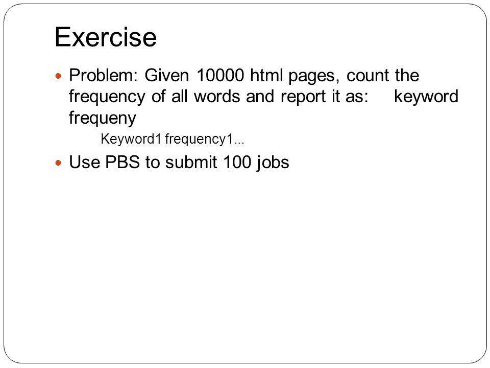 Exercise Problem: Given 10000 html pages, count the frequency of all words and report it as: keyword frequeny Keyword1 frequency1...
