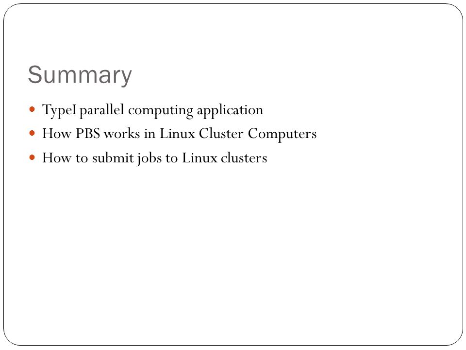 Summary TypeI parallel computing application How PBS works in Linux Cluster Computers How to submit jobs to Linux clusters