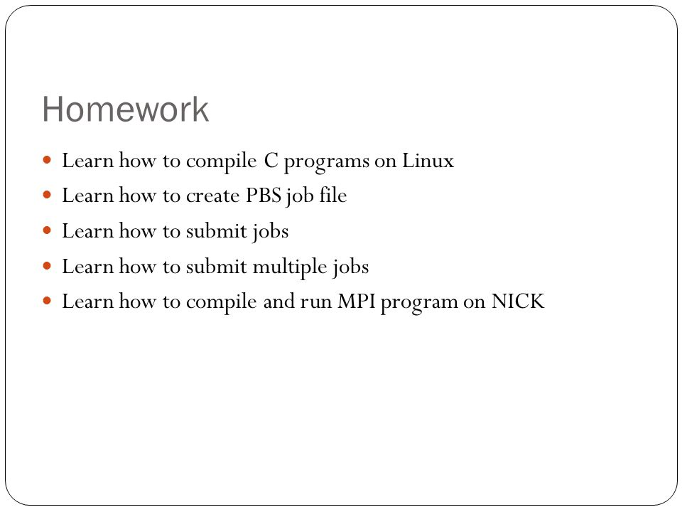 Learn how to compile C programs on Linux Learn how to create PBS job file Learn how to submit jobs Learn how to submit multiple jobs Learn how to compile and run MPI program on NICK Homework