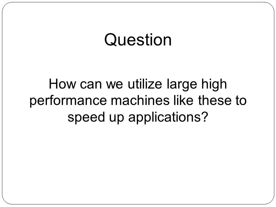 How can we utilize large high performance machines like these to speed up applications? Question