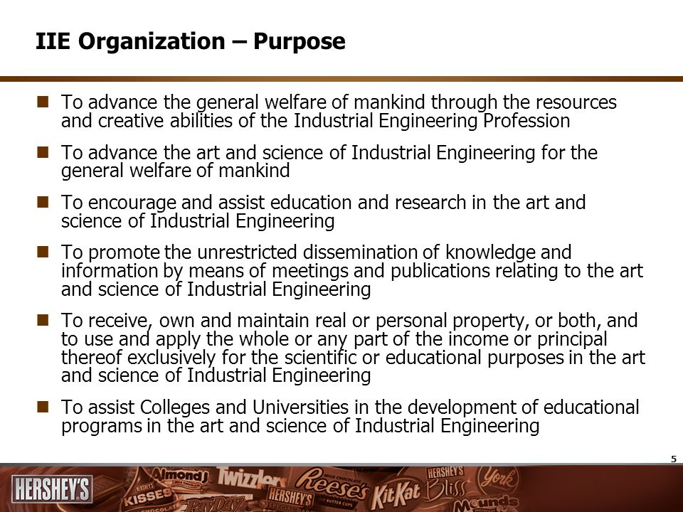 5 IIE Organization – Purpose To advance the general welfare of mankind through the resources and creative abilities of the Industrial Engineering Profession To advance the art and science of Industrial Engineering for the general welfare of mankind To encourage and assist education and research in the art and science of Industrial Engineering To promote the unrestricted dissemination of knowledge and information by means of meetings and publications relating to the art and science of Industrial Engineering To receive, own and maintain real or personal property, or both, and to use and apply the whole or any part of the income or principal thereof exclusively for the scientific or educational purposes in the art and science of Industrial Engineering To assist Colleges and Universities in the development of educational programs in the art and science of Industrial Engineering