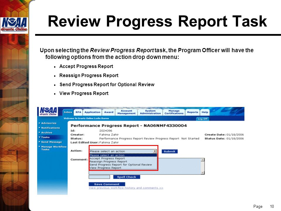 Page 10 Review Progress Report Task Upon selecting the Review Progress Report task, the Program Officer will have the following options from the action drop down menu: Accept Progress Report Reassign Progress Report Send Progress Report for Optional Review View Progress Report