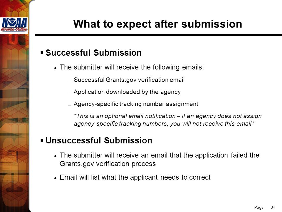 Page 34 What to expect after submission  Successful Submission The submitter will receive the following emails: — Successful Grants.gov verification email — Application downloaded by the agency — Agency-specific tracking number assignment *This is an optional email notification – if an agency does not assign agency-specific tracking numbers, you will not receive this email*  Unsuccessful Submission The submitter will receive an email that the application failed the Grants.gov verification process Email will list what the applicant needs to correct