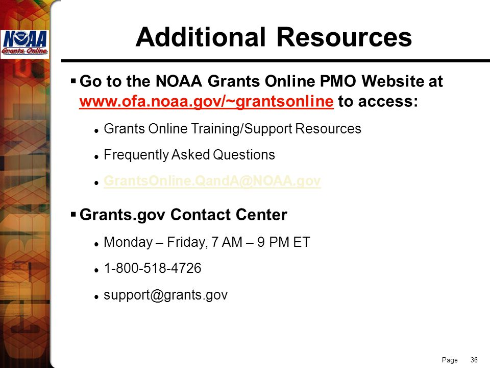 Page 36 Additional Resources  Go to the NOAA Grants Online PMO Website at www.ofa.noaa.gov/~grantsonline to access: Grants Online Training/Support Resources Frequently Asked Questions GrantsOnline.QandA@NOAA.gov  Grants.gov Contact Center Monday – Friday, 7 AM – 9 PM ET 1-800-518-4726 support@grants.gov