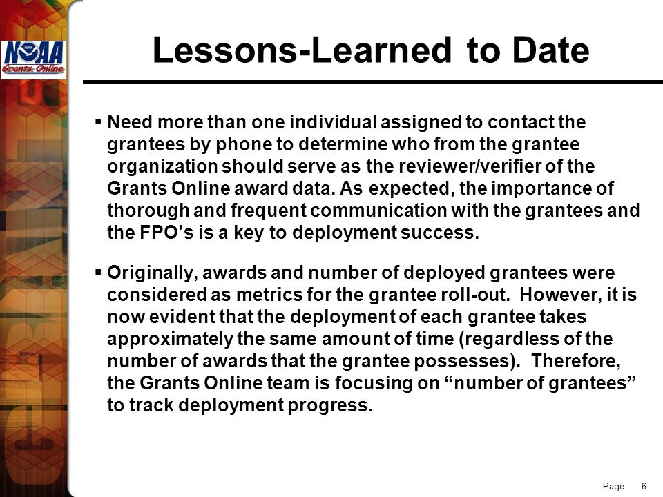 Page 6 Lessons-Learned to Date  Need more than one individual assigned to contact the grantees by phone to determine who from the grantee organization should serve as the reviewer/verifier of the Grants Online award data.