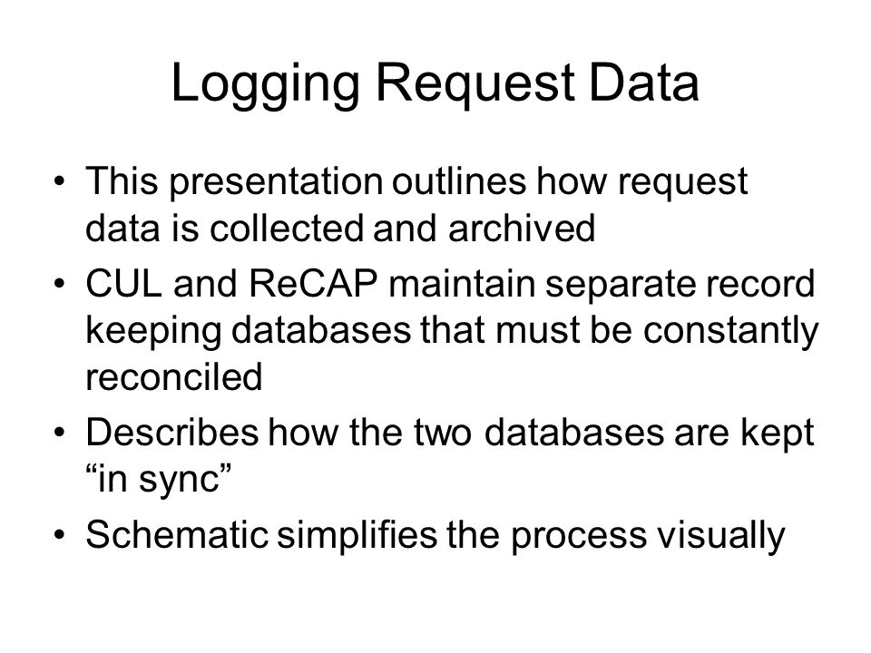 Logging Request Data This presentation outlines how request data is collected and archived CUL and ReCAP maintain separate record keeping databases that must be constantly reconciled Describes how the two databases are kept in sync Schematic simplifies the process visually