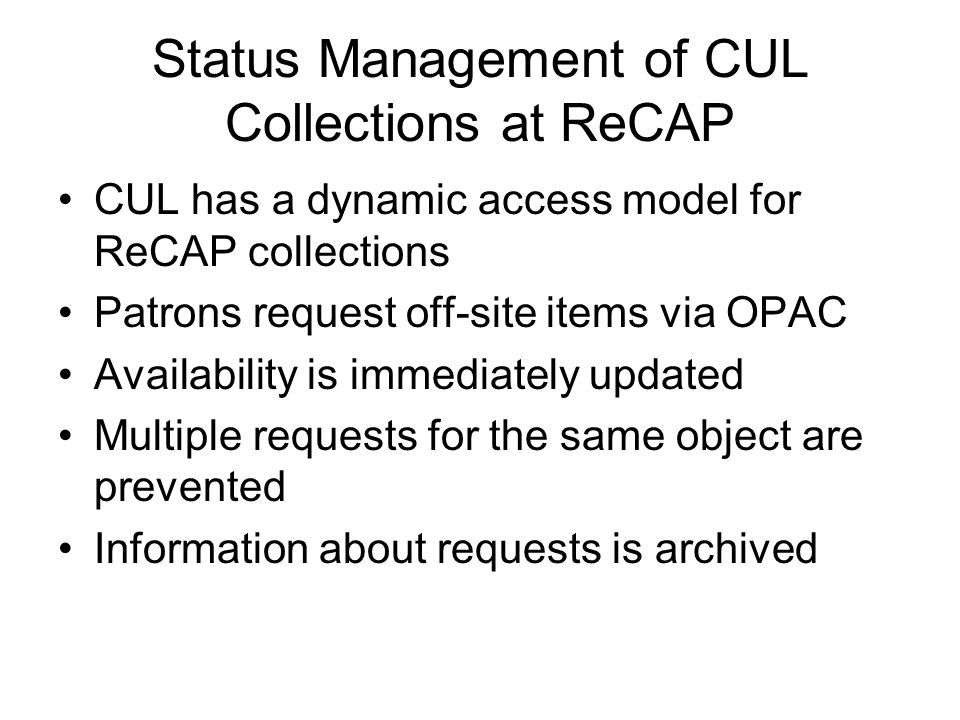 Status Management of CUL Collections at ReCAP CUL has a dynamic access model for ReCAP collections Patrons request off-site items via OPAC Availabilit