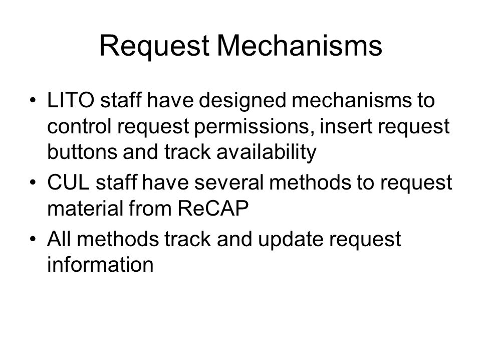 Request Mechanisms LITO staff have designed mechanisms to control request permissions, insert request buttons and track availability CUL staff have several methods to request material from ReCAP All methods track and update request information
