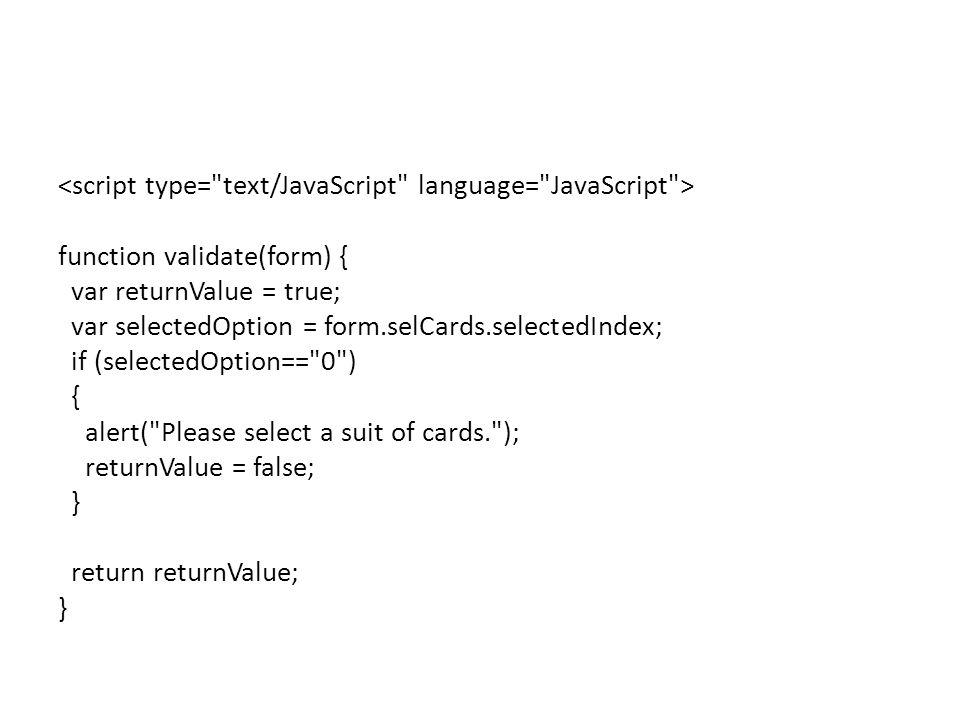 function validate(form) { var returnValue = true; var selectedOption = form.selCards.selectedIndex; if (selectedOption== 0 ) { alert( Please select a suit of cards. ); returnValue = false; } return returnValue; }