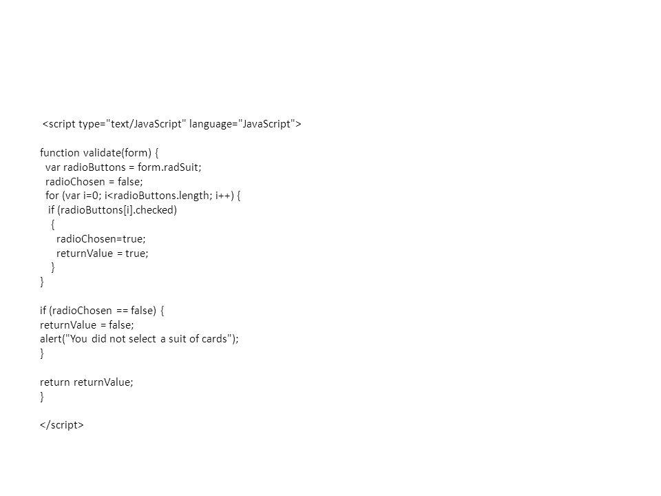 function validate(form) { var radioButtons = form.radSuit; radioChosen = false; for (var i=0; i<radioButtons.length; i++) { if (radioButtons[i].checked) { radioChosen=true; returnValue = true; } if (radioChosen == false) { returnValue = false; alert( You did not select a suit of cards ); } return returnValue; }