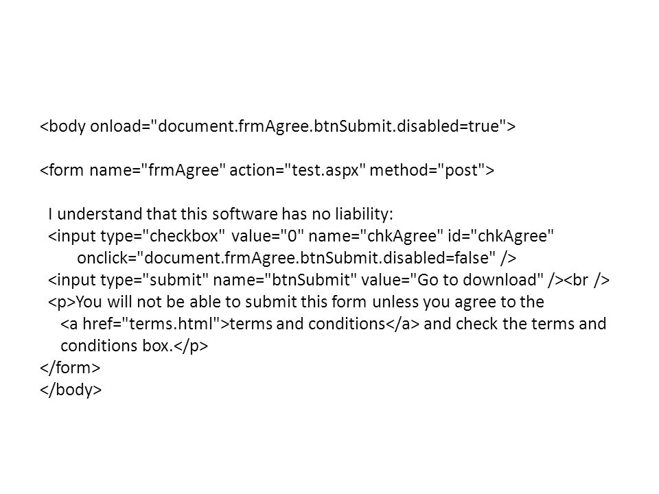 I understand that this software has no liability: <input type= checkbox value= 0 name= chkAgree id= chkAgree onclick= document.frmAgree.btnSubmit.disabled=false /> You will not be able to submit this form unless you agree to the terms and conditions and check the terms and conditions box.