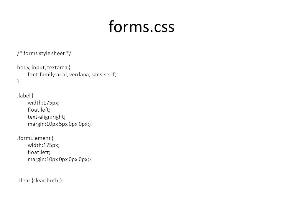 forms.css /* forms style sheet */ body, input, textarea { font-family:arial, verdana, sans-serif; }.label { width:175px; float:left; text-align:right; margin:10px 5px 0px 0px;}.formElement { width:175px; float:left; margin:10px 0px 0px 0px;}.clear {clear:both;}