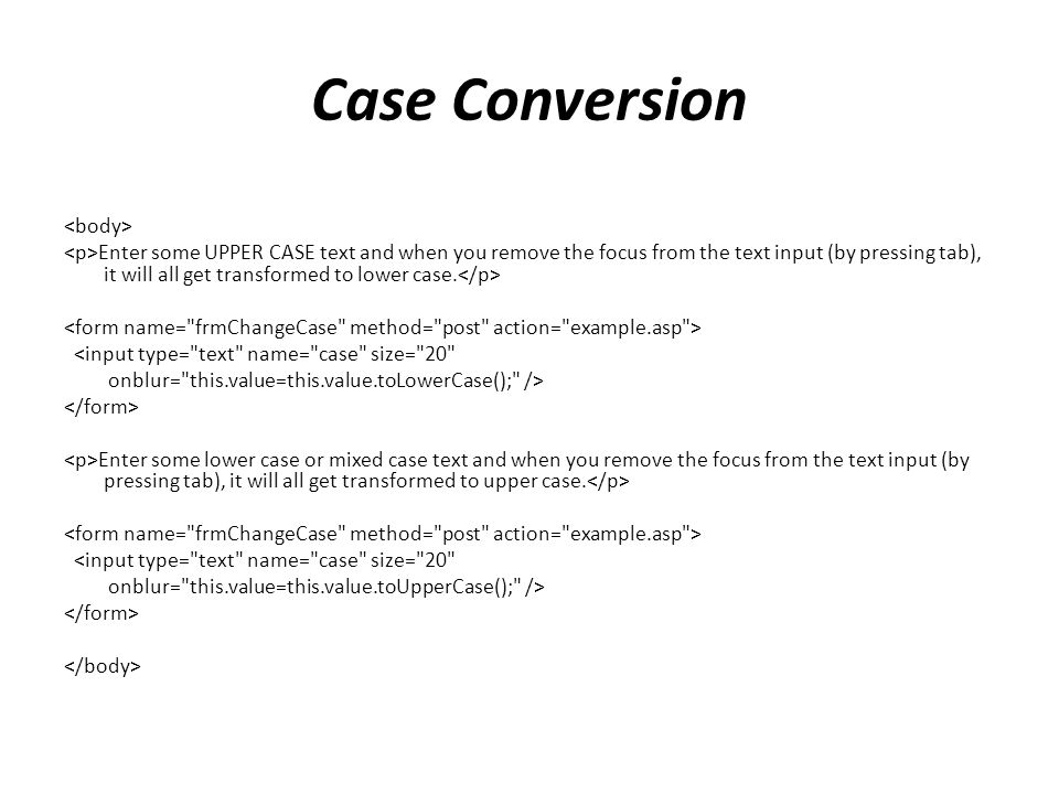 Case Conversion Enter some UPPER CASE text and when you remove the focus from the text input (by pressing tab), it will all get transformed to lower case.