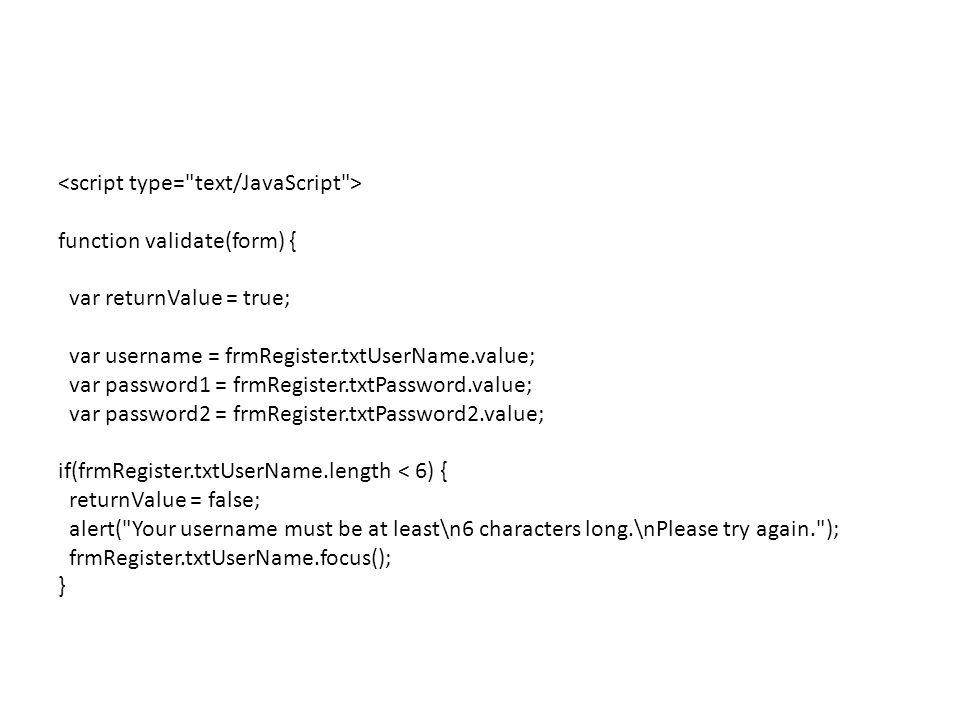function validate(form) { var returnValue = true; var username = frmRegister.txtUserName.value; var password1 = frmRegister.txtPassword.value; var password2 = frmRegister.txtPassword2.value; if(frmRegister.txtUserName.length < 6) { returnValue = false; alert( Your username must be at least\n6 characters long.\nPlease try again. ); frmRegister.txtUserName.focus(); }