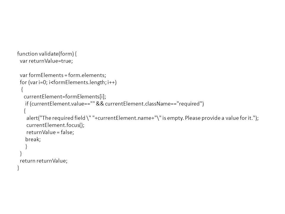 function validate(form) { var returnValue=true; var formElements = form.elements; for (var i=0; i<formElements.length; i++) { currentElement=formElements[i]; if (currentElement.value== && currentElement.className== required ) { alert( The required field \ +currentElement.name+ \ is empty.