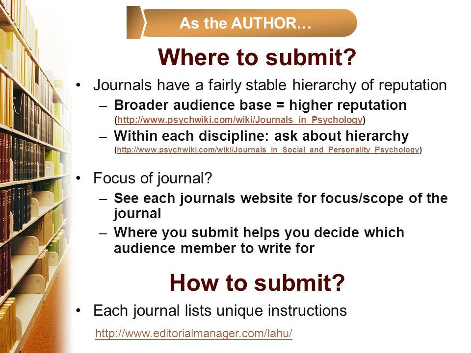 Where to submit? Journals have a fairly stable hierarchy of reputation –Broader audience base = higher reputation (http://www.psychwiki.com/wiki/Journ