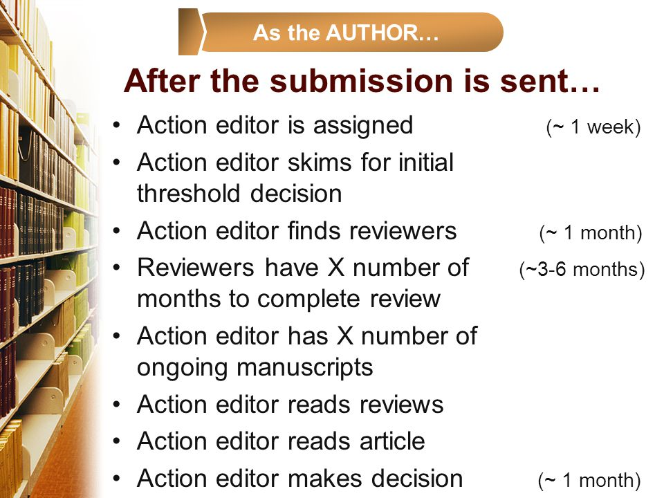 After the submission is sent… Action editor is assigned (~ 1 week) Action editor skims for initial threshold decision Action editor finds reviewers (~ 1 month) Reviewers have X number of (~3-6 months) months to complete review Action editor has X number of ongoing manuscripts Action editor reads reviews Action editor reads article Action editor makes decision (~ 1 month) As the AUTHOR…