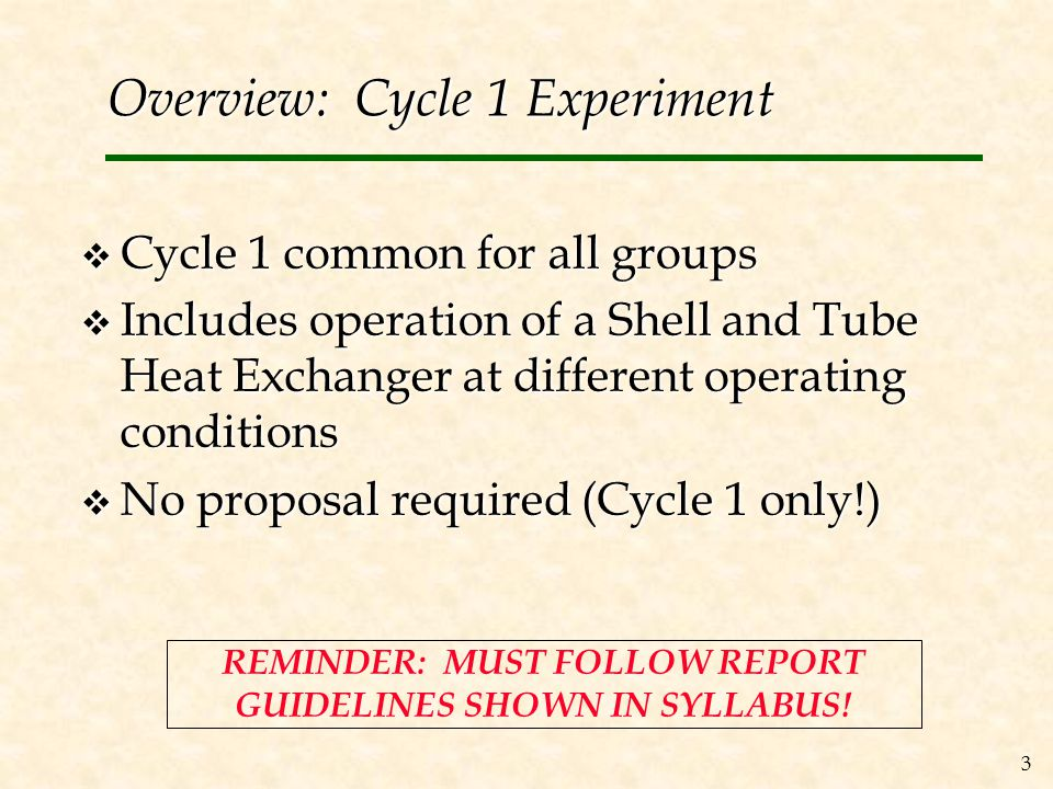 3 Overview: Cycle 1 Experiment  Cycle 1 common for all groups  Includes operation of a Shell and Tube Heat Exchanger at different operating conditions  No proposal required (Cycle 1 only!) REMINDER: MUST FOLLOW REPORT GUIDELINES SHOWN IN SYLLABUS!