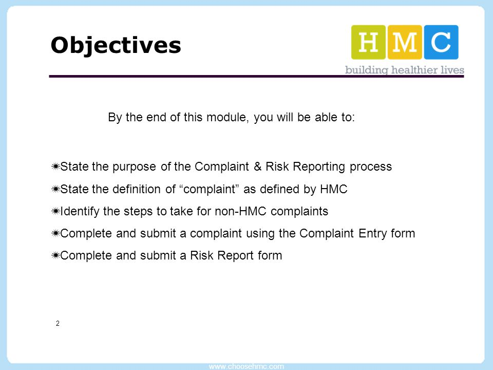 www.choosehmc.com 2 Objectives By the end of this module, you will be able to:  State the purpose of the Complaint & Risk Reporting process  State t