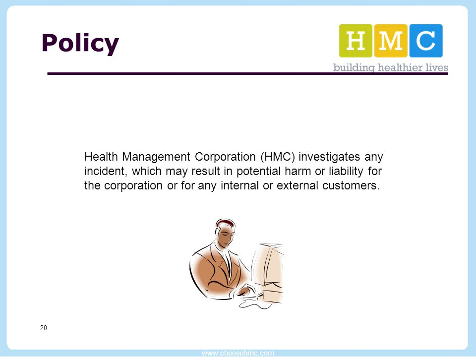 www.choosehmc.com 20 Policy Health Management Corporation (HMC) investigates any incident, which may result in potential harm or liability for the cor