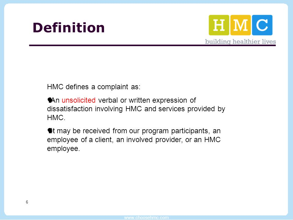 www.choosehmc.com 6 Definition HMC defines a complaint as: An unsolicited verbal or written expression of dissatisfaction involving HMC and services p