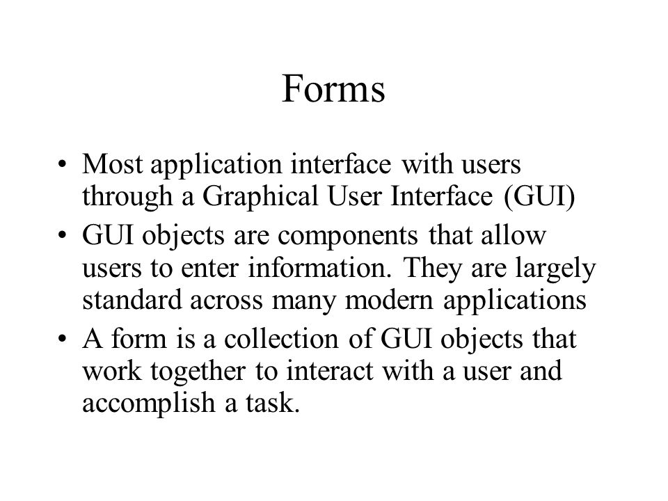Forms Most application interface with users through a Graphical User Interface (GUI) GUI objects are components that allow users to enter information.