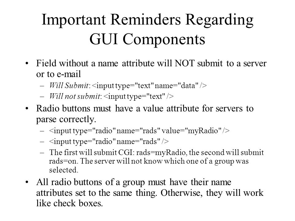 Important Reminders Regarding GUI Components Field without a name attribute will NOT submit to a server or to e-mail –Will Submit: –Will not submit: Radio buttons must have a value attribute for servers to parse correctly.