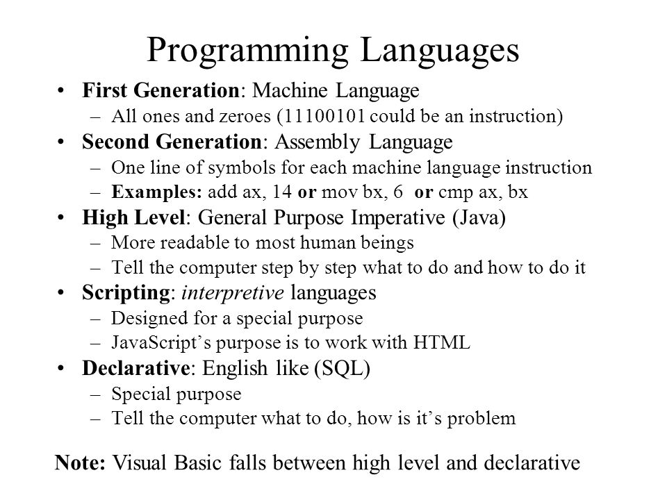 Programming Languages First Generation: Machine Language –All ones and zeroes (11100101 could be an instruction) Second Generation: Assembly Language –One line of symbols for each machine language instruction –Examples: add ax, 14 or mov bx, 6 or cmp ax, bx High Level: General Purpose Imperative (Java) –More readable to most human beings –Tell the computer step by step what to do and how to do it Scripting: interpretive languages –Designed for a special purpose –JavaScript's purpose is to work with HTML Declarative: English like (SQL) –Special purpose –Tell the computer what to do, how is it's problem Note: Visual Basic falls between high level and declarative