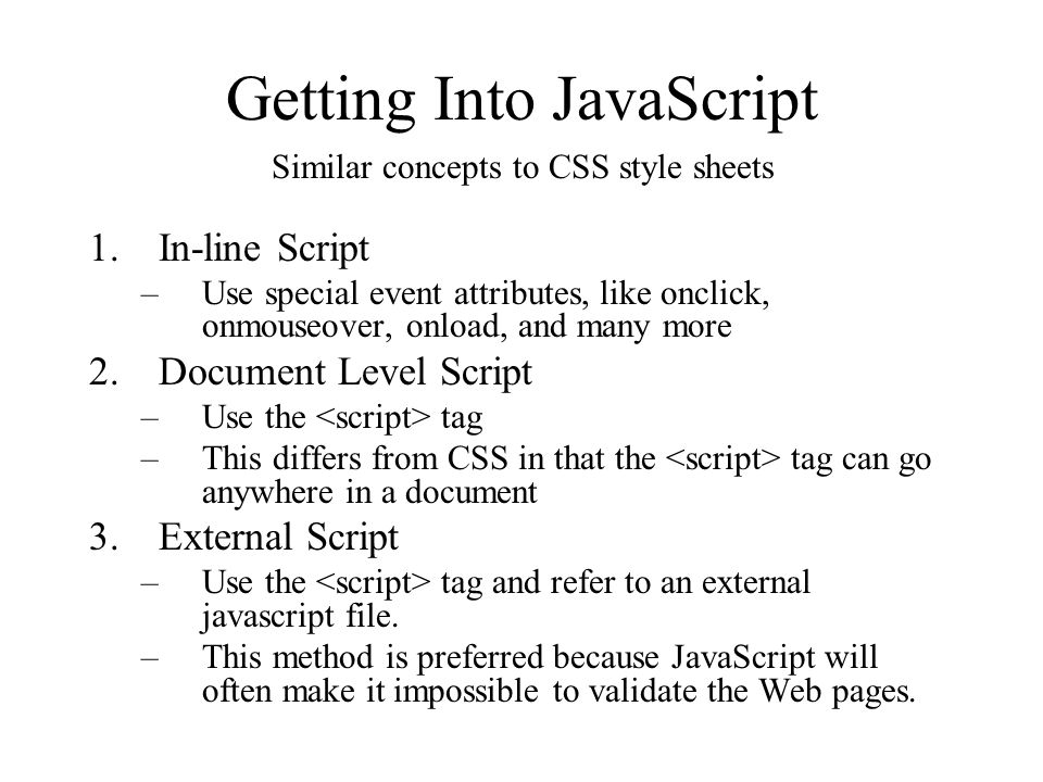 Getting Into JavaScript 1.In-line Script –Use special event attributes, like onclick, onmouseover, onload, and many more 2.Document Level Script –Use the tag –This differs from CSS in that the tag can go anywhere in a document 3.External Script –Use the tag and refer to an external javascript file.