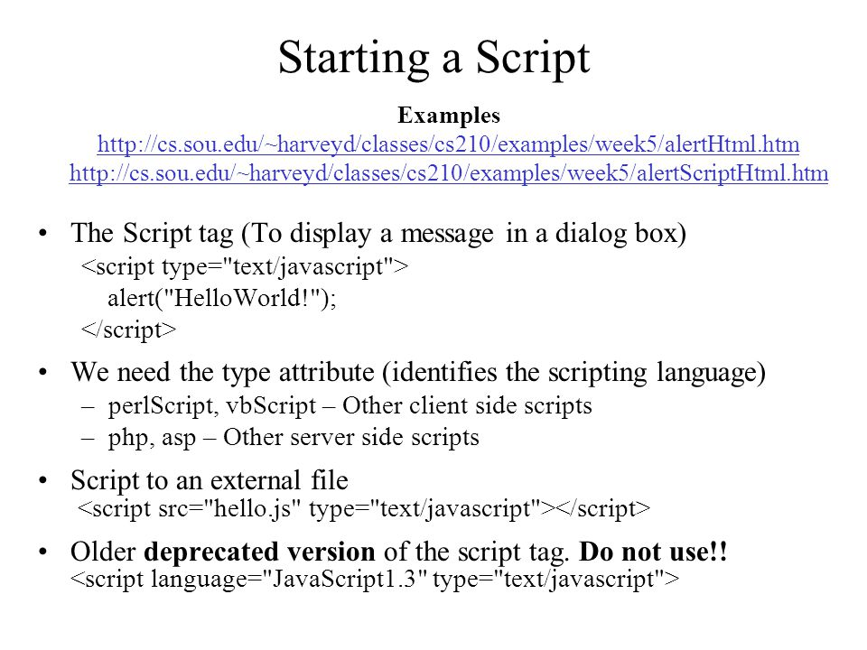 Starting a Script The Script tag (To display a message in a dialog box) alert( HelloWorld! ); We need the type attribute (identifies the scripting language) –perlScript, vbScript – Other client side scripts –php, asp – Other server side scripts Script to an external file Older deprecated version of the script tag.