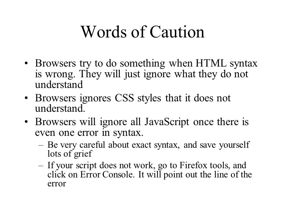 Words of Caution Browsers try to do something when HTML syntax is wrong. They will just ignore what they do not understand Browsers ignores CSS styles