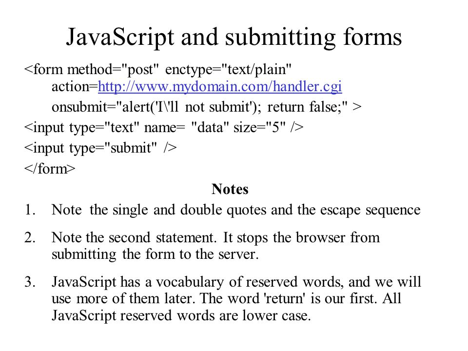 JavaScript and submitting forms <form method= post enctype= text/plain action=http://www.mydomain.com/handler.cgihttp://www.mydomain.com/handler.cgi onsubmit= alert( I\ ll not submit ); return false; > Notes 1.Note the single and double quotes and the escape sequence 2.Note the second statement.