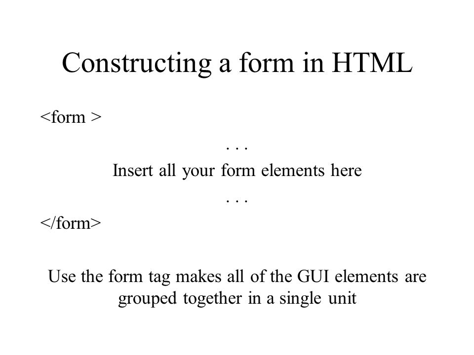 Constructing a form in HTML... Insert all your form elements here... Use the form tag makes all of the GUI elements are grouped together in a single u