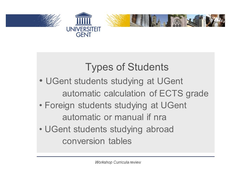 Workshop Curricula review Types of Students UGent students studying at UGent automatic calculation of ECTS grade Foreign students studying at UGent automatic or manual if nra UGent students studying abroad conversion tables