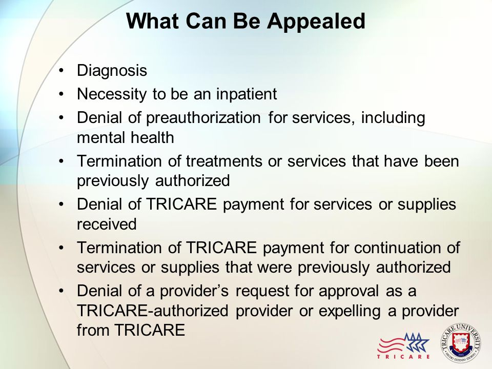 What Can Be Appealed Diagnosis Necessity to be an inpatient Denial of preauthorization for services, including mental health Termination of treatments