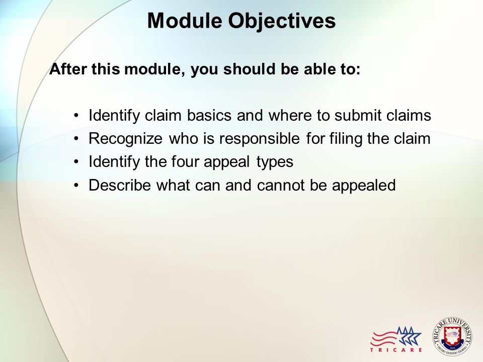 Module Objectives After this module, you should be able to: Identify claim basics and where to submit claims Recognize who is responsible for filing the claim Identify the four appeal types Describe what can and cannot be appealed