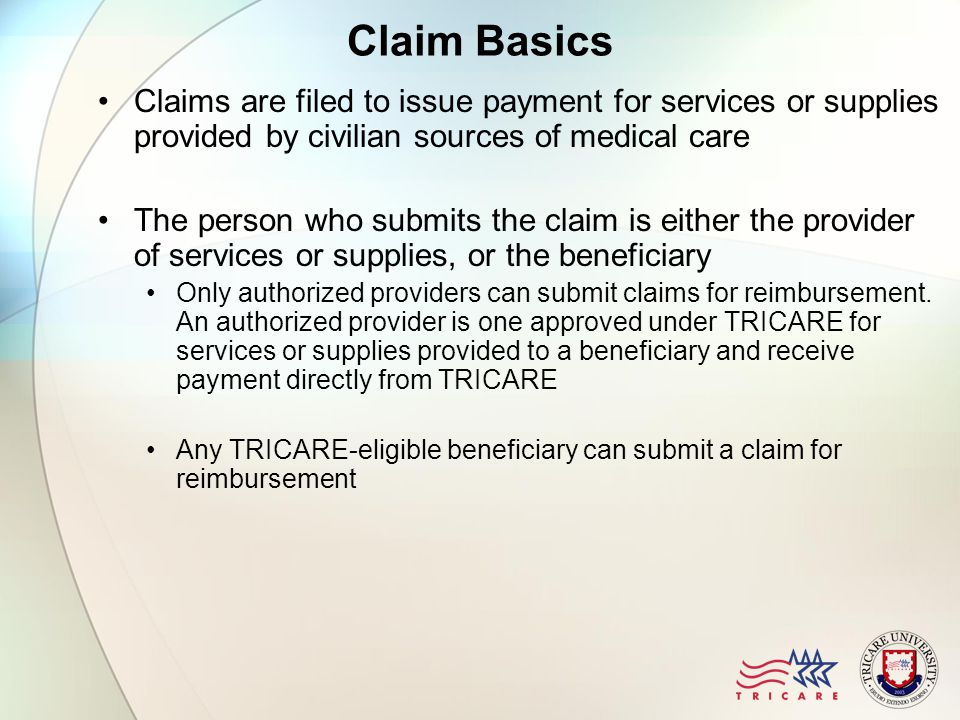 Submitting Claims Claims are submitted to the claims processor responsible for the region where the beneficiary lives There are two major TRICARE claims processors: Palmetto Government Benefits Administration (PGBA) handles claims for the North and South regions Wisconsin Physicians Service (WPS) handles claims for the West and Overseas regions, as well TRICARE for Life claims (regardless of stateside region) If a claim is sent to the wrong claims processor, the claim is either forwarded to the correct processor or returned to either the provider or beneficiary