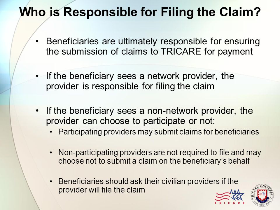 Who is Responsible for Filing the Claim? Beneficiaries are ultimately responsible for ensuring the submission of claims to TRICARE for payment If the