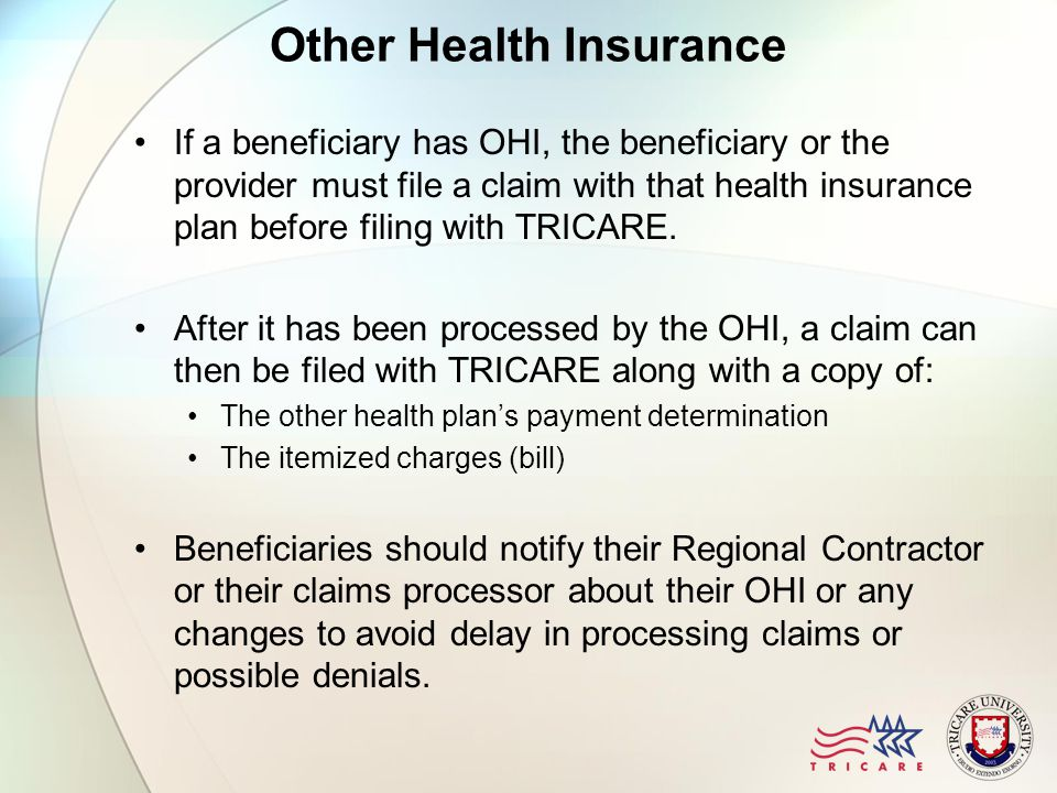 Other Health Insurance If a beneficiary has OHI, the beneficiary or the provider must file a claim with that health insurance plan before filing with