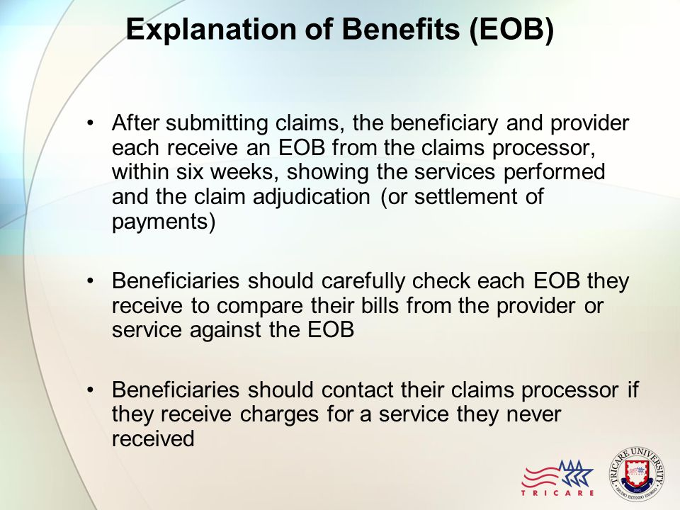 Explanation of Benefits (EOB) After submitting claims, the beneficiary and provider each receive an EOB from the claims processor, within six weeks, showing the services performed and the claim adjudication (or settlement of payments) Beneficiaries should carefully check each EOB they receive to compare their bills from the provider or service against the EOB Beneficiaries should contact their claims processor if they receive charges for a service they never received