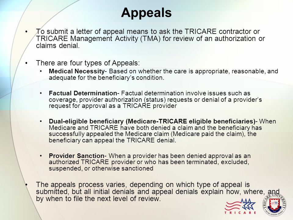 What Can Be Appealed Diagnosis Necessity to be an inpatient Denial of preauthorization for services, including mental health Termination of treatments or services that have been previously authorized Denial of TRICARE payment for services or supplies received Termination of TRICARE payment for continuation of services or supplies that were previously authorized Denial of a provider's request for approval as a TRICARE-authorized provider or expelling a provider from TRICARE