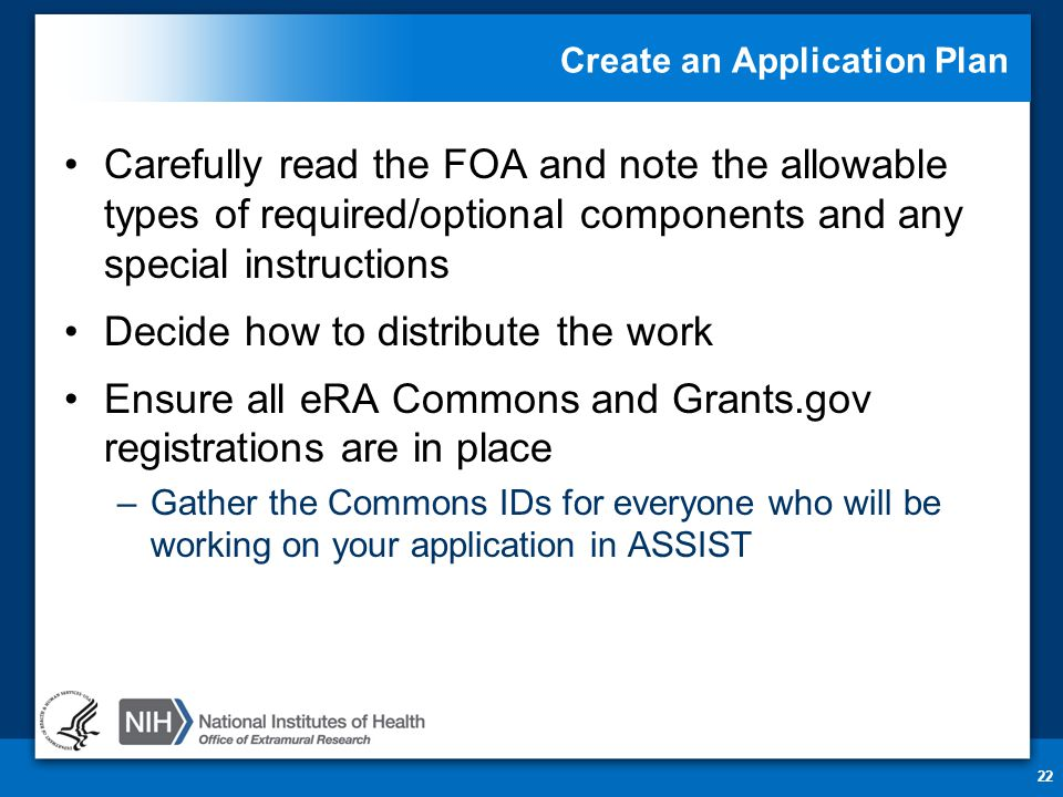 Create an Application Plan Carefully read the FOA and note the allowable types of required/optional components and any special instructions Decide how to distribute the work Ensure all eRA Commons and Grants.gov registrations are in place –Gather the Commons IDs for everyone who will be working on your application in ASSIST 22