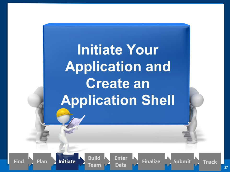 27 Initiate Your Application and Create an Application Shell Track Find PlanInitiate Build Team Enter Data FinalizeSubmit