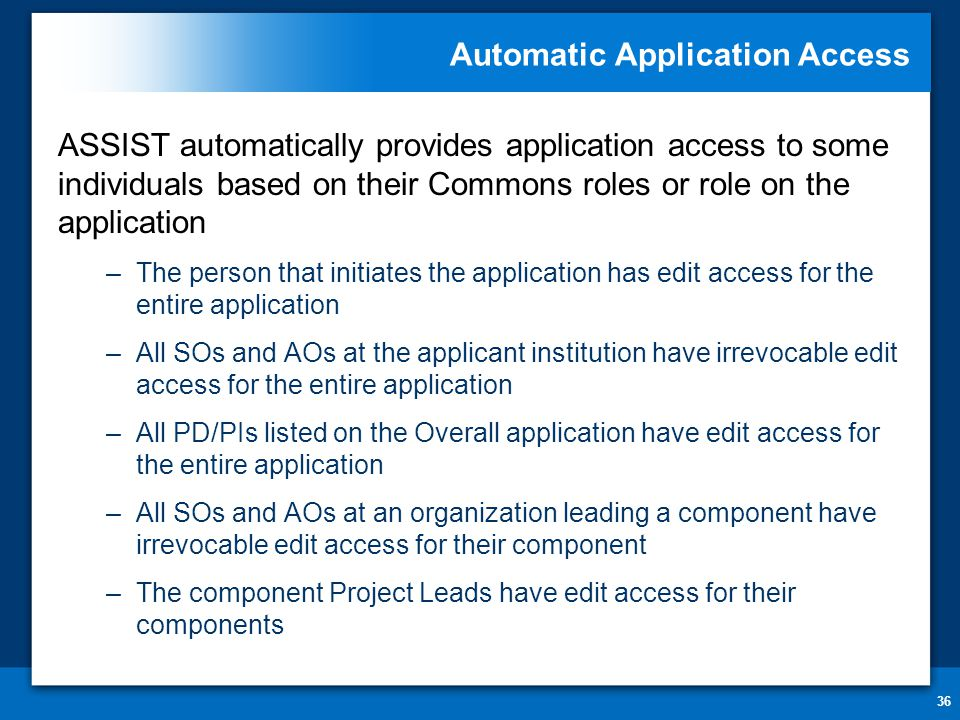 Automatic Application Access 36 ASSIST automatically provides application access to some individuals based on their Commons roles or role on the appli