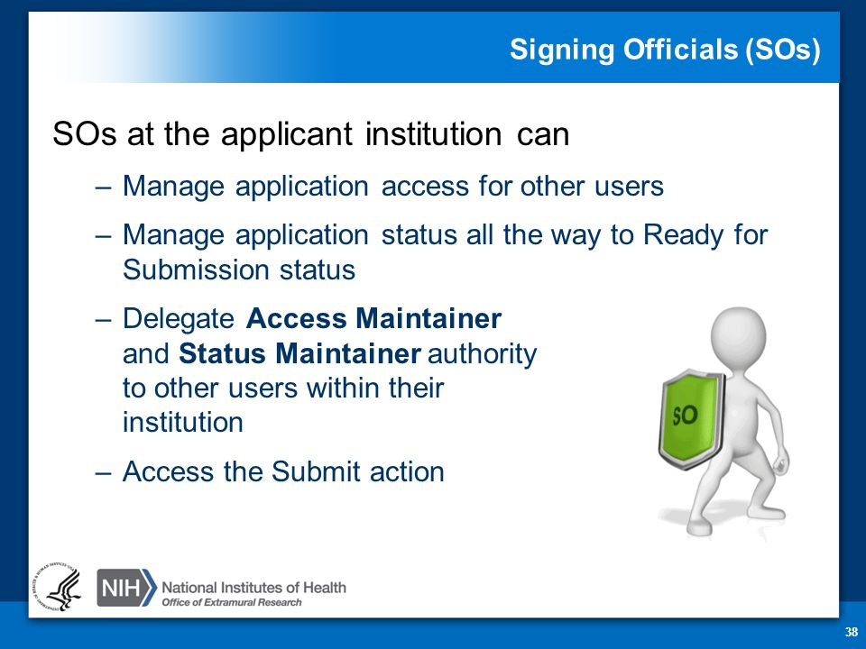 Signing Officials (SOs) SOs at the applicant institution can –Manage application access for other users –Manage application status all the way to Ready for Submission status –Delegate Access Maintainer and Status Maintainer authority to other users within their institution –Access the Submit action 38