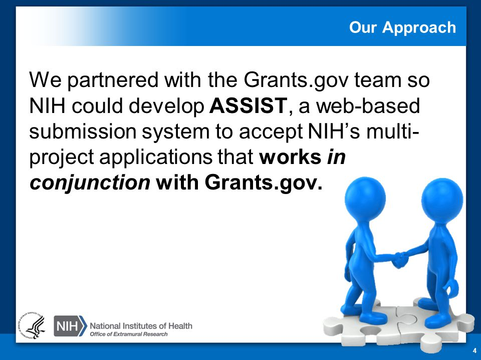 Our Approach We partnered with the Grants.gov team so NIH could develop ASSIST, a web-based submission system to accept NIH's multi- project applicati