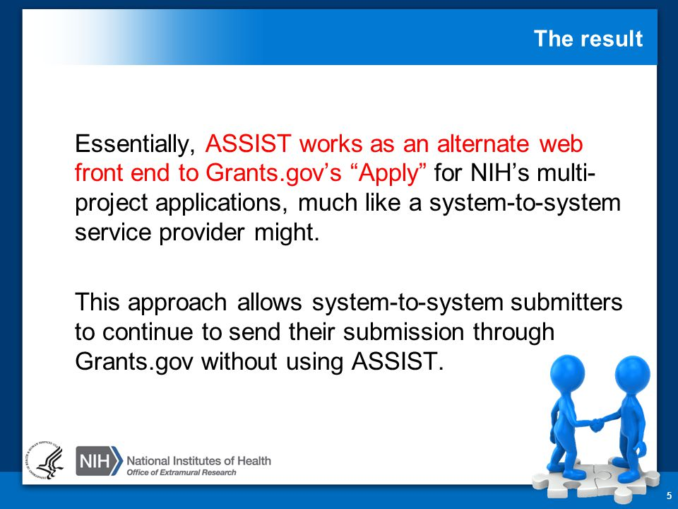 "The result 5 Essentially, ASSIST works as an alternate web front end to Grants.gov's ""Apply"" for NIH's multi- project applications, much like a system"
