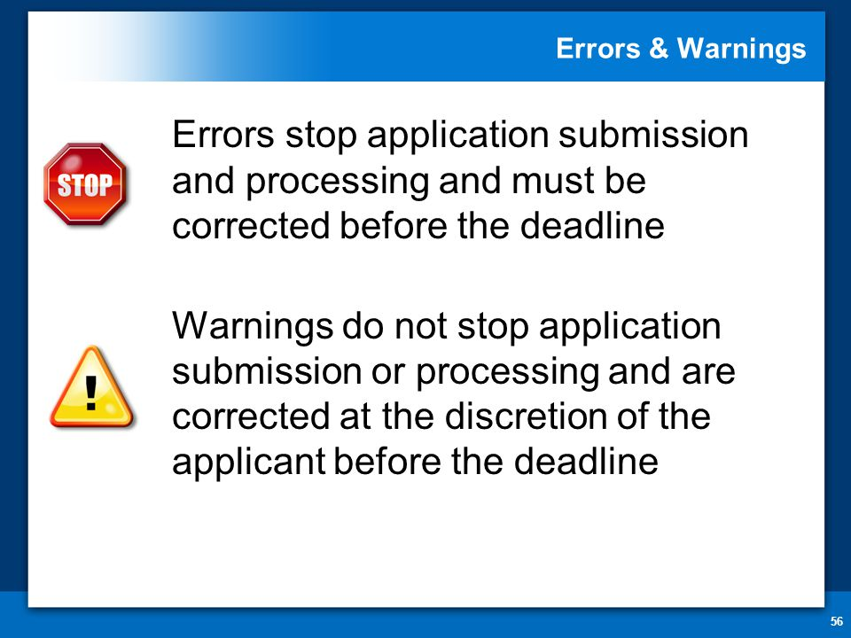 Errors & Warnings 56 Errors stop application submission and processing and must be corrected before the deadline Warnings do not stop application submission or processing and are corrected at the discretion of the applicant before the deadline